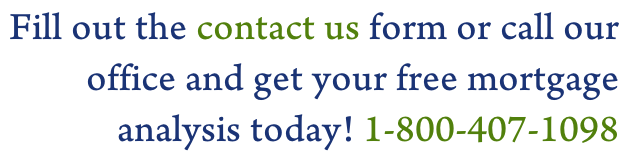 Fill out the contact us form or call our  office and get your free mortgage  analysis today! 1-800-407-1098